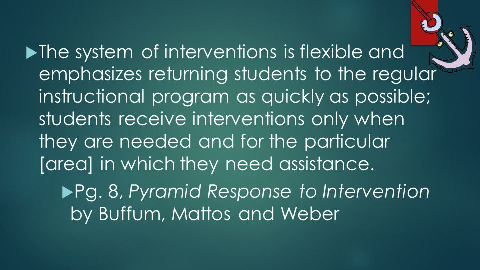 The system of interventions is flexible and emphasizes returning students to the regular instructional program as quickly as possible; students receive interventions only when they are needed and for the particular [area] in which they need assistance.